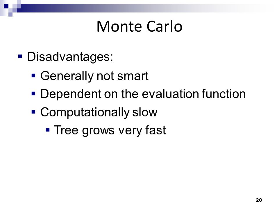20 Monte Carlo Disadvantages: Generally not smart Dependent on the evaluation function Computationally slow Tree grows very fast