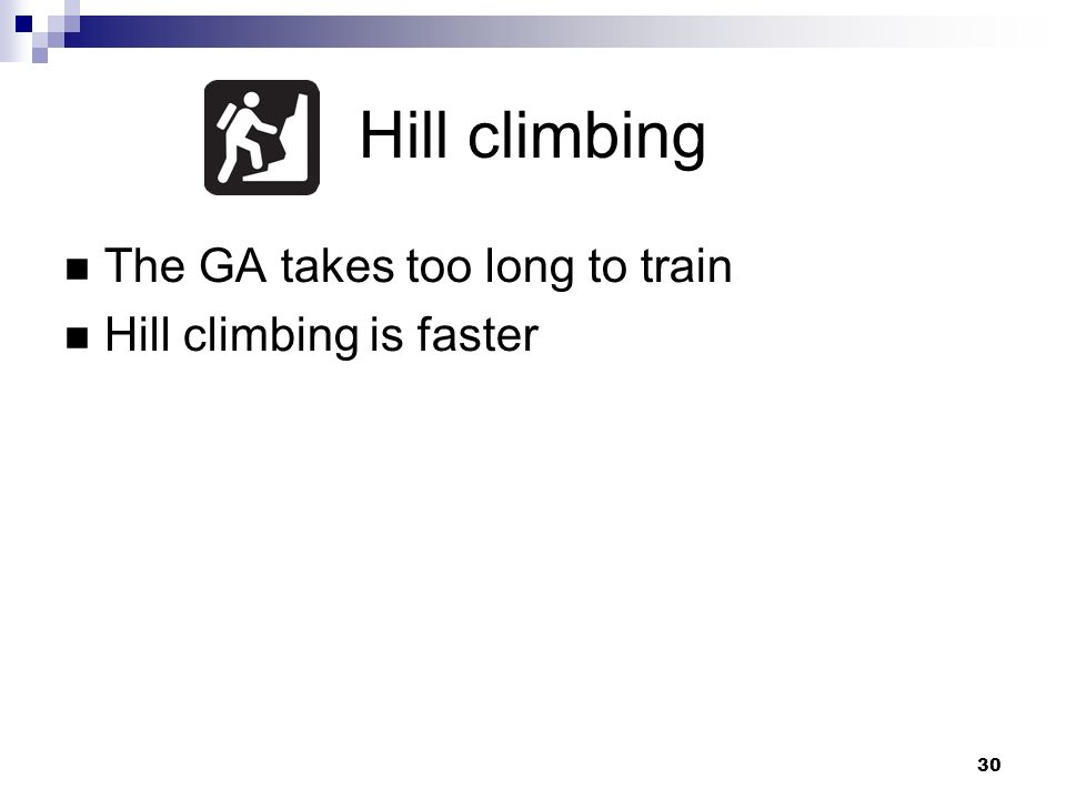 30 Hill climbing The GA takes too long to train Hill climbing is faster