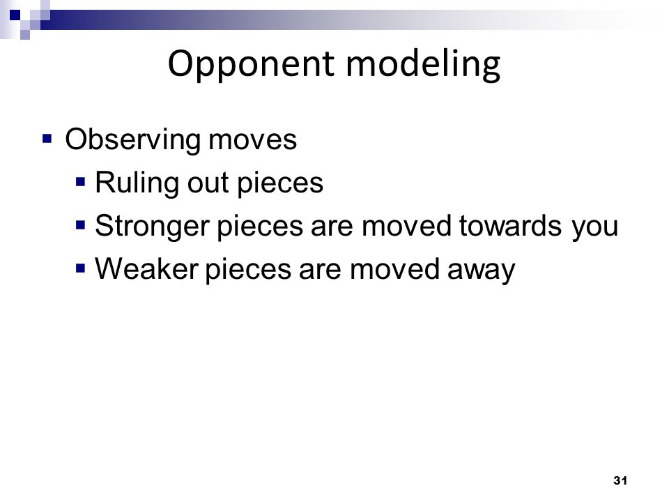 31 Opponent modeling Observing moves Ruling out pieces Stronger pieces are moved towards you Weaker pieces are moved away