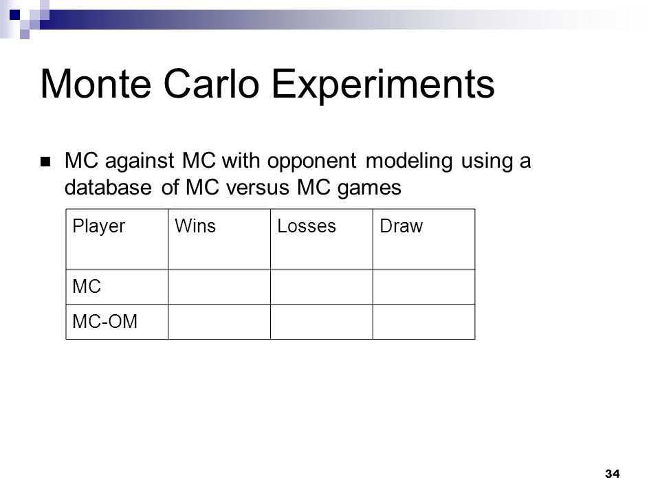 34 Monte Carlo Experiments MC against MC with opponent modeling using a database of MC versus MC games PlayerWinsLossesDraw MC MC-OM