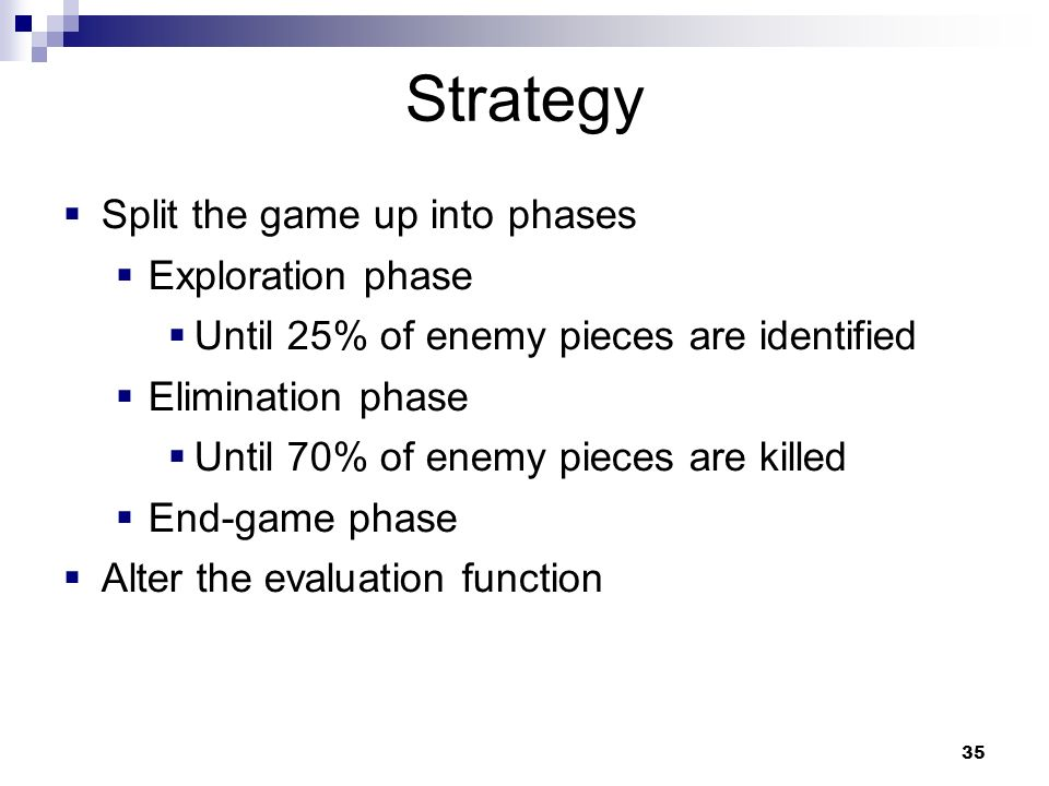 35 Strategy Split the game up into phases Exploration phase Until 25% of enemy pieces are identified Elimination phase Until 70% of enemy pieces are killed End-game phase Alter the evaluation function