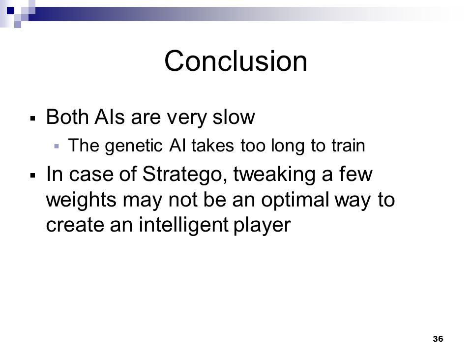 36 Conclusion Both AIs are very slow The genetic AI takes too long to train In case of Stratego, tweaking a few weights may not be an optimal way to create an intelligent player
