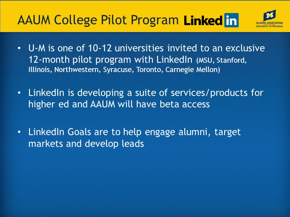 AAUM College Pilot Program U-M is one of 10-12 universities invited to an exclusive 12-month pilot program with LinkedIn (MSU, Stanford, Illinois, Northwestern, Syracuse, Toronto, Carnegie Mellon) LinkedIn is developing a suite of services/products for higher ed and AAUM will have beta access LinkedIn Goals are to help engage alumni, target markets and develop leads