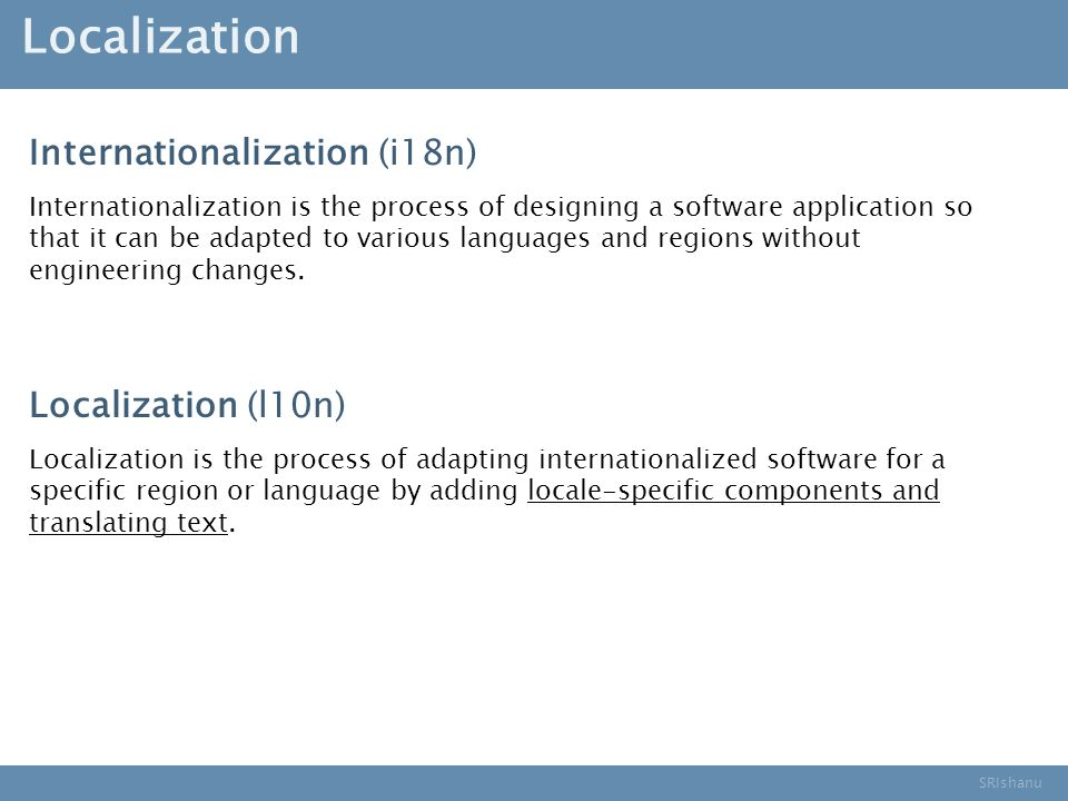 SRIshanu Localization Internationalization (i18n) Internationalization is the process of designing a software application so that it can be adapted to various languages and regions without engineering changes.