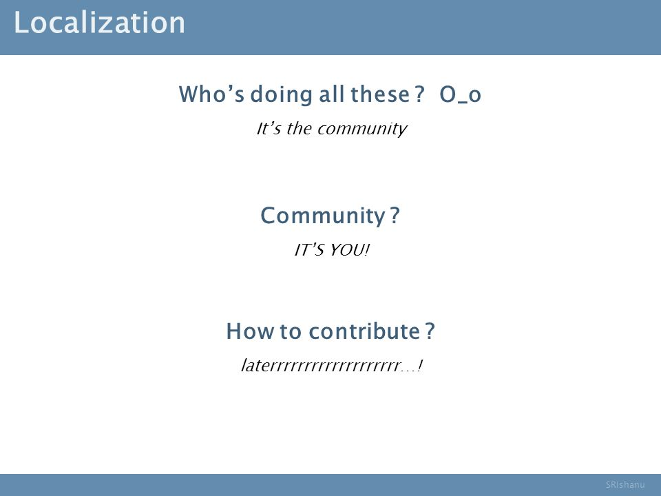 SRIshanu Localization Whos doing all these . O_o Its the community Community .