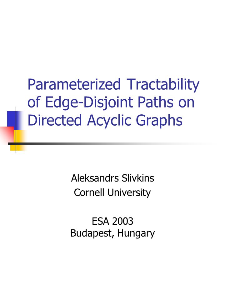Parameterized Tractability of Edge-Disjoint Paths on Directed Acyclic Graphs Aleksandrs Slivkins Cornell University ESA 2003 Budapest, Hungary