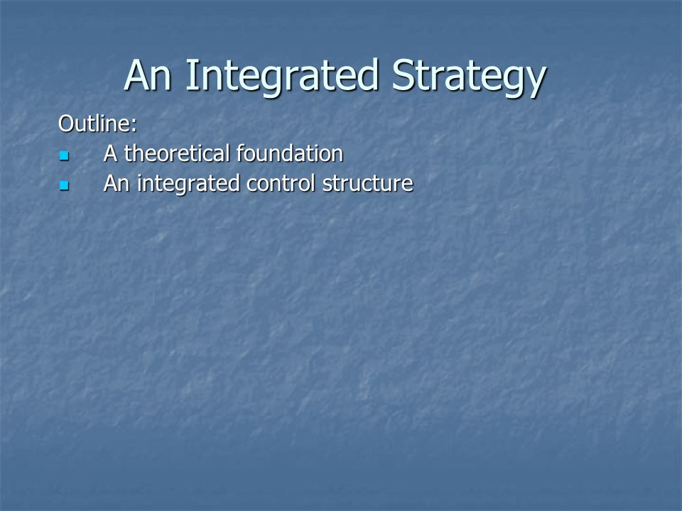 An Integrated Strategy Outline: A theoretical foundation A theoretical foundation An integrated control structure An integrated control structure