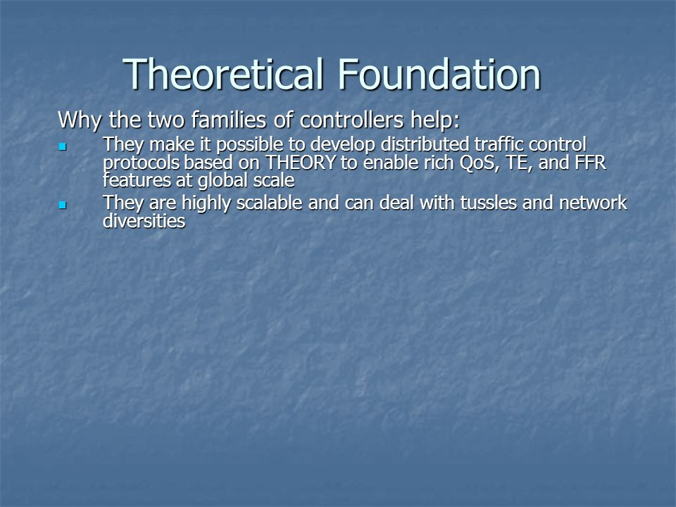 Theoretical Foundation Why the two families of controllers help: They make it possible to develop distributed traffic control protocols based on THEORY to enable rich QoS, TE, and FFR features at global scale They make it possible to develop distributed traffic control protocols based on THEORY to enable rich QoS, TE, and FFR features at global scale They are highly scalable and can deal with tussles and network diversities They are highly scalable and can deal with tussles and network diversities