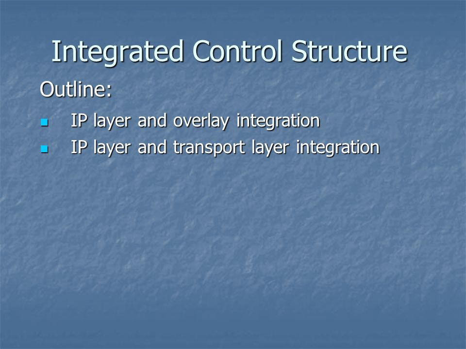 Integrated Control Structure Outline: IP layer and overlay integration IP layer and overlay integration IP layer and transport layer integration IP layer and transport layer integration