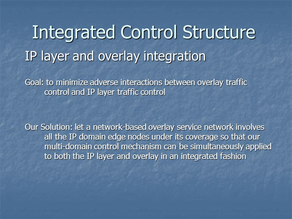 Integrated Control Structure IP layer and overlay integration Goal: to minimize adverse interactions between overlay traffic control and IP layer traffic control Our Solution: let a network-based overlay service network involves all the IP domain edge nodes under its coverage so that our multi-domain control mechanism can be simultaneously applied to both the IP layer and overlay in an integrated fashion