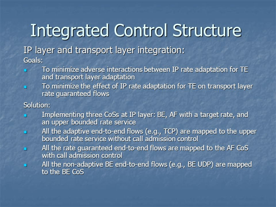 Integrated Control Structure IP layer and transport layer integration: Goals: To minimize adverse interactions between IP rate adaptation for TE and transport layer adaptation To minimize adverse interactions between IP rate adaptation for TE and transport layer adaptation To minimize the effect of IP rate adaptation for TE on transport layer rate guaranteed flows To minimize the effect of IP rate adaptation for TE on transport layer rate guaranteed flowsSolution: Implementing three CoSs at IP layer: BE, AF with a target rate, and an upper bounded rate service Implementing three CoSs at IP layer: BE, AF with a target rate, and an upper bounded rate service All the adaptive end-to-end flows (e.g., TCP) are mapped to the upper bounded rate service without call admission control All the adaptive end-to-end flows (e.g., TCP) are mapped to the upper bounded rate service without call admission control All the rate guaranteed end-to-end flows are mapped to the AF CoS with call admission control All the rate guaranteed end-to-end flows are mapped to the AF CoS with call admission control All the non-adaptive BE end-to-end flows (e.g., BE UDP) are mapped to the BE CoS All the non-adaptive BE end-to-end flows (e.g., BE UDP) are mapped to the BE CoS