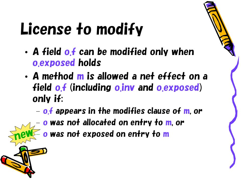 License to modify A field o.f can be modified only when o.exposed holds A method m is allowed a net effect on a field o.f (including o.inv and o.exposed) only if: – o.f appears in the modifies clause of m, or – o was not allocated on entry to m, or – o was not exposed on entry to m new