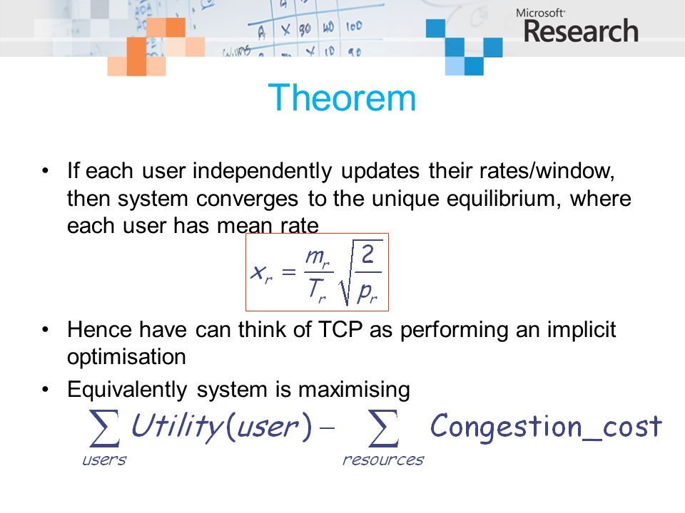 Theorem If each user independently updates their rates/window, then system converges to the unique equilibrium, where each user has mean rate Hence have can think of TCP as performing an implicit optimisation Equivalently system is maximising