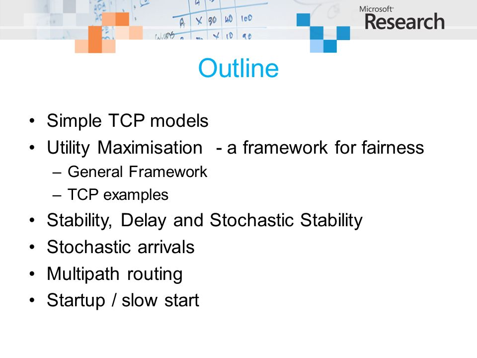 Outline Simple TCP models Utility Maximisation - a framework for fairness –General Framework –TCP examples Stability, Delay and Stochastic Stability Stochastic arrivals Multipath routing Startup / slow start