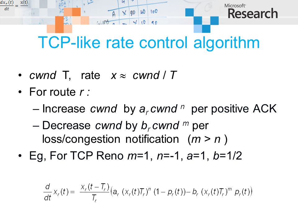 TCP-like rate control algorithm cwnd T, rate x cwnd / T For route r : –Increase cwnd by a r cwnd n per positive ACK –Decrease cwnd by b r cwnd m per loss/congestion notification (m > n ) Eg, For TCP Reno m=1, n=-1, a=1, b=1/2