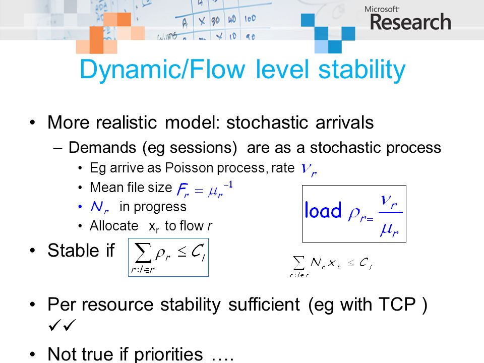 Dynamic/Flow level stability More realistic model: stochastic arrivals –Demands (eg sessions) are as a stochastic process Eg arrive as Poisson process, rate Mean file size N r in progress Allocate x r to flow r Stable if Per resource stability sufficient (eg with TCP ) Not true if priorities ….