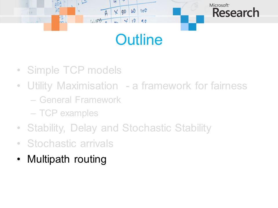 Outline Simple TCP models Utility Maximisation - a framework for fairness –General Framework –TCP examples Stability, Delay and Stochastic Stability Stochastic arrivals Multipath routing