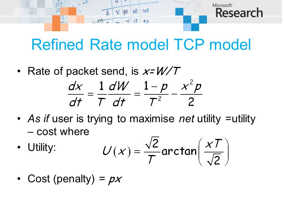 Refined Rate model TCP model Rate of packet send, is x=W/T As if user is trying to maximise net utility =utility – cost where Utility: Cost (penalty) = px