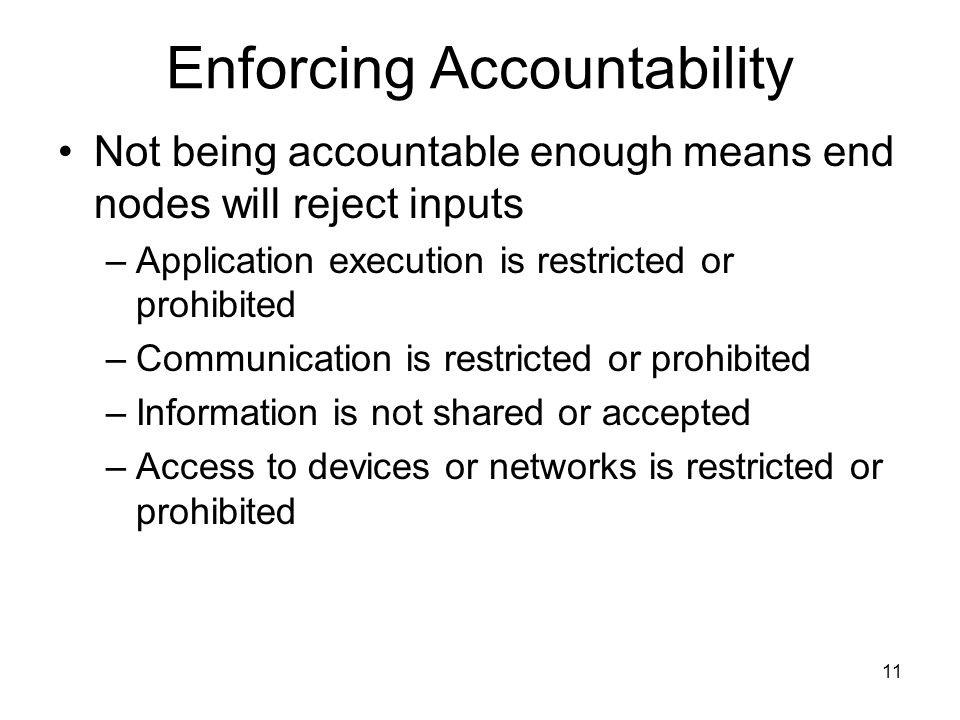 11 Enforcing Accountability Not being accountable enough means end nodes will reject inputs –Application execution is restricted or prohibited –Communication is restricted or prohibited –Information is not shared or accepted –Access to devices or networks is restricted or prohibited