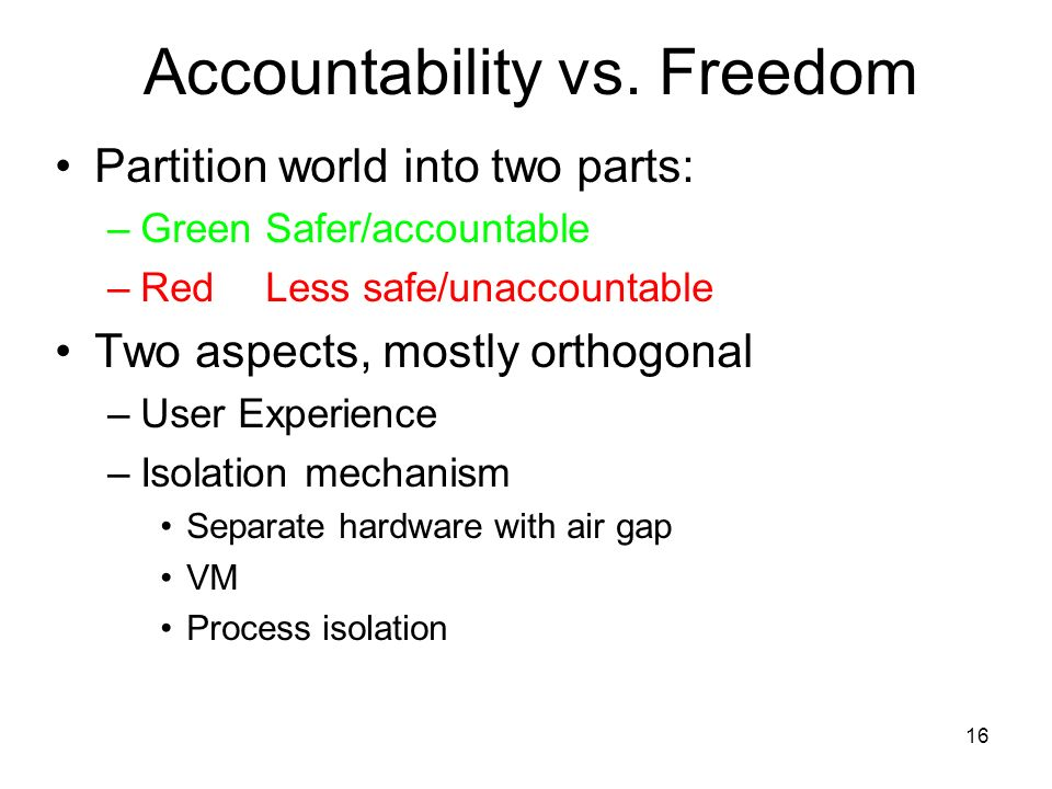 16 Partition world into two parts: –GreenSafer/accountable –RedLess safe/unaccountable Two aspects, mostly orthogonal –User Experience –Isolation mechanism Separate hardware with air gap VM Process isolation Accountability vs.