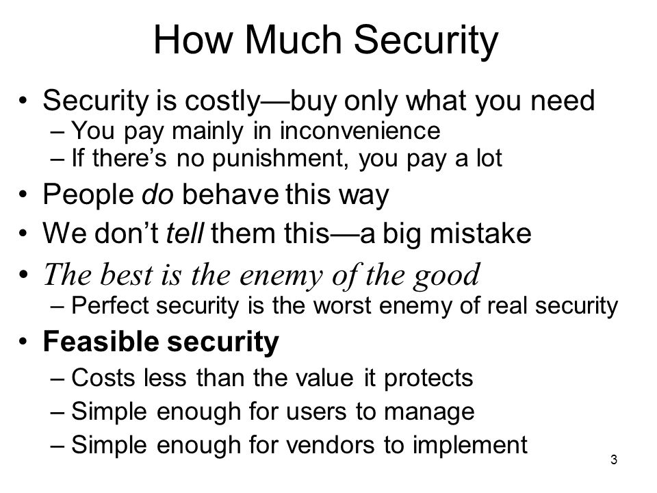 3 How Much Security Security is costlybuy only what you need –You pay mainly in inconvenience –If theres no punishment, you pay a lot People do behave this way We dont tell them thisa big mistake The best is the enemy of the good –Perfect security is the worst enemy of real security Feasible security –Costs less than the value it protects –Simple enough for users to manage –Simple enough for vendors to implement