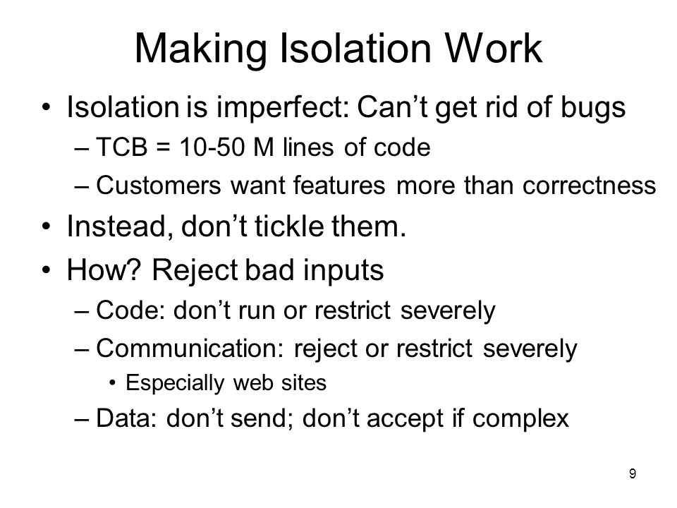 9 Making Isolation Work Isolation is imperfect: Cant get rid of bugs –TCB = M lines of code –Customers want features more than correctness Instead, dont tickle them.