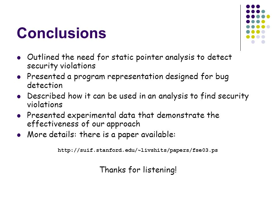 Conclusions Outlined the need for static pointer analysis to detect security violations Presented a program representation designed for bug detection Described how it can be used in an analysis to find security violations Presented experimental data that demonstrate the effectiveness of our approach More details: there is a paper available:   Thanks for listening!