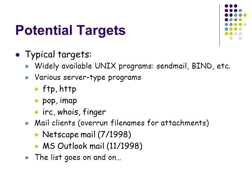 Potential Targets Typical targets: Widely available UNIX programs: sendmail, BIND, etc.