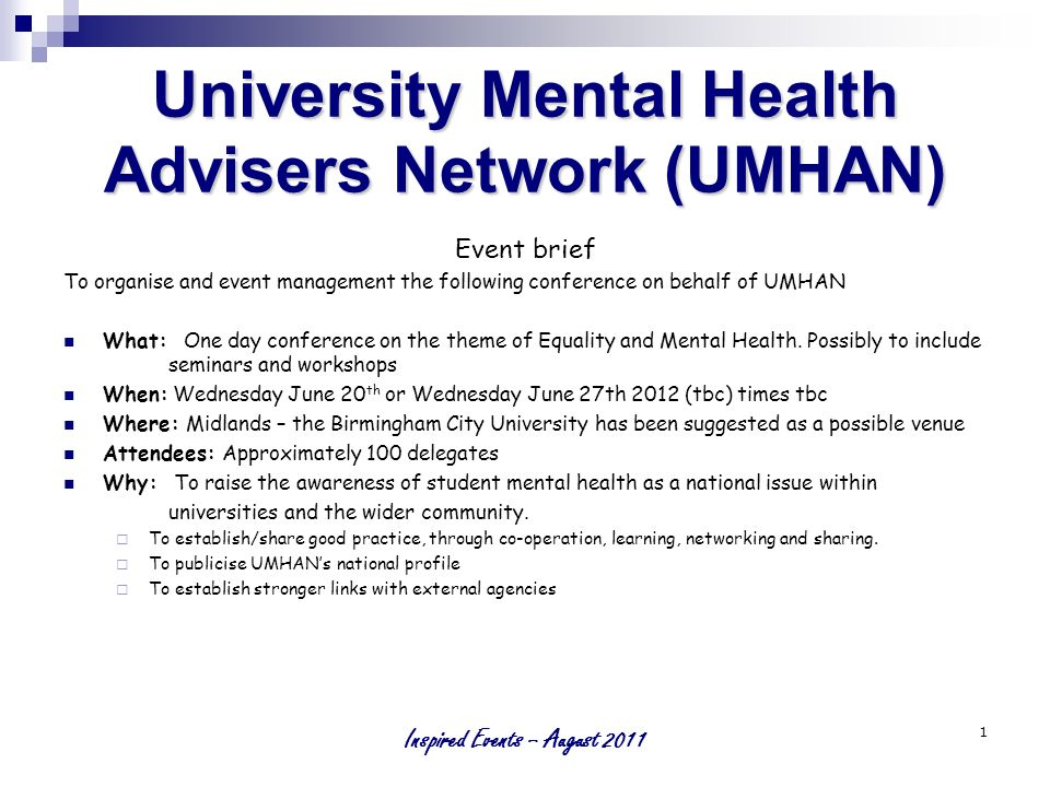 Inspired Events – August 2011 1 University Mental Health Advisers Network (UMHAN) Event brief To organise and event management the following conference on behalf of UMHAN What: One day conference on the theme of Equality and Mental Health.