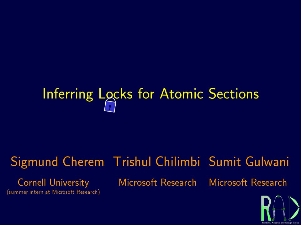 Inferring Locks for Atomic Sections Cornell University (summer intern at Microsoft Research) Microsoft Research Sigmund CheremTrishul ChilimbiSumit Gulwani