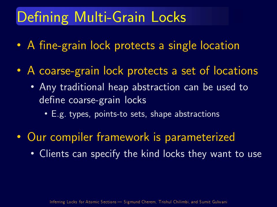 Inferring Locks for Atomic Sections | Sigmund Cherem, Trishul Chilimbi, and Sumit Gulwani Defining Multi-Grain Locks A fine-grain lock protects a single location A coarse-grain lock protects a set of locations Any traditional heap abstraction can be used to define coarse-grain locks E.g.