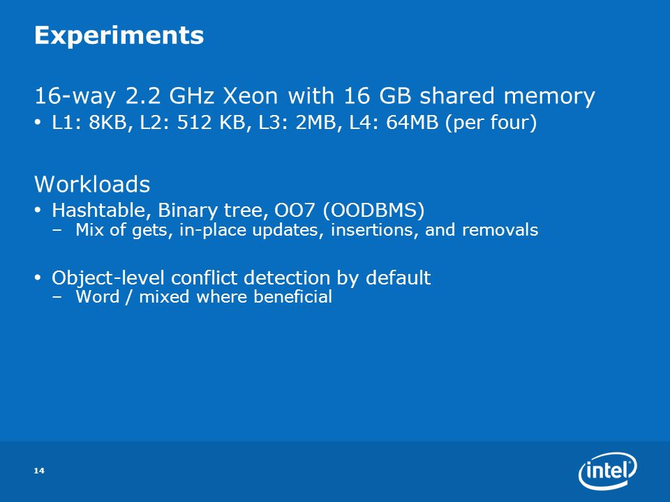 14 Experiments 16-way 2.2 GHz Xeon with 16 GB shared memory L1: 8KB, L2: 512 KB, L3: 2MB, L4: 64MB (per four) Workloads Hashtable, Binary tree, OO7 (OODBMS) –Mix of gets, in-place updates, insertions, and removals Object-level conflict detection by default –Word / mixed where beneficial