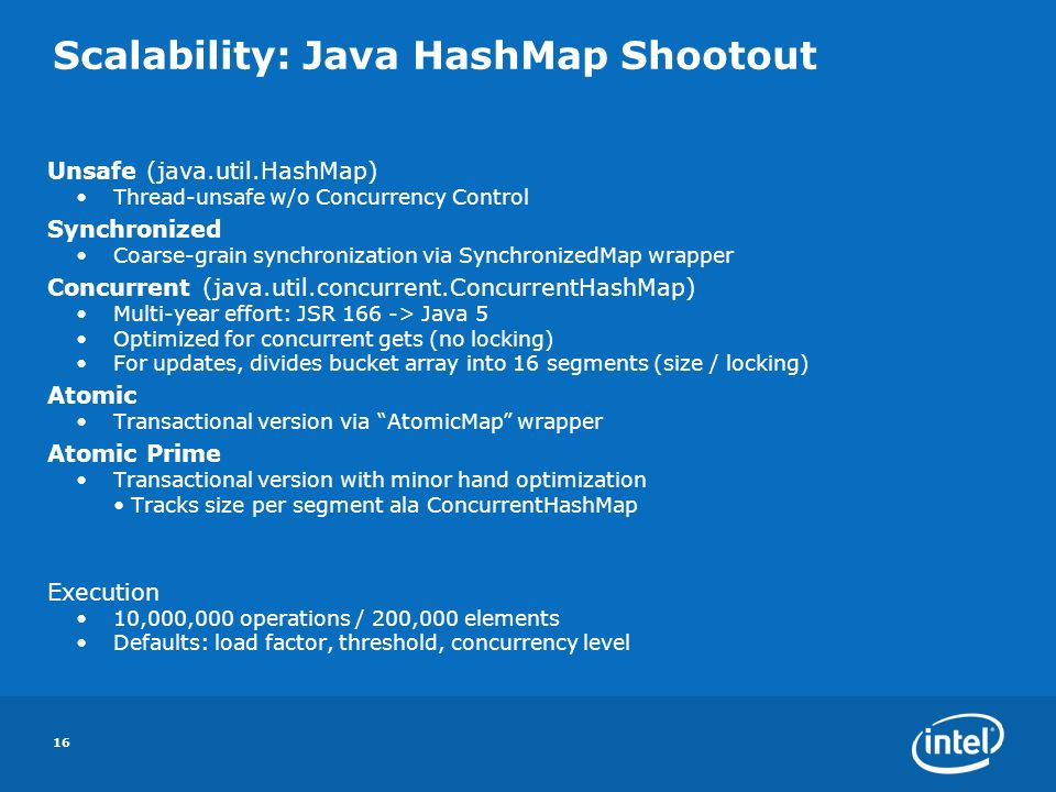 16 Scalability: Java HashMap Shootout Unsafe (java.util.HashMap) Thread-unsafe w/o Concurrency Control Synchronized Coarse-grain synchronization via SynchronizedMap wrapper Concurrent (java.util.concurrent.ConcurrentHashMap) Multi-year effort: JSR 166 -> Java 5 Optimized for concurrent gets (no locking) For updates, divides bucket array into 16 segments (size / locking) Atomic Transactional version via AtomicMap wrapper Atomic Prime Transactional version with minor hand optimization Tracks size per segment ala ConcurrentHashMap Execution 10,000,000 operations / 200,000 elements Defaults: load factor, threshold, concurrency level