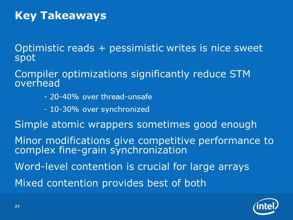 23 Key Takeaways Optimistic reads + pessimistic writes is nice sweet spot Compiler optimizations significantly reduce STM overhead % over thread-unsafe % over synchronized Simple atomic wrappers sometimes good enough Minor modifications give competitive performance to complex fine-grain synchronization Word-level contention is crucial for large arrays Mixed contention provides best of both