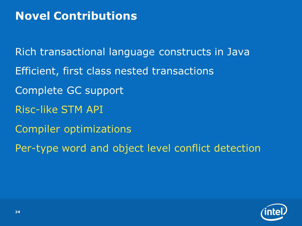 24 Novel Contributions Rich transactional language constructs in Java Efficient, first class nested transactions Complete GC support Risc-like STM API Compiler optimizations Per-type word and object level conflict detection