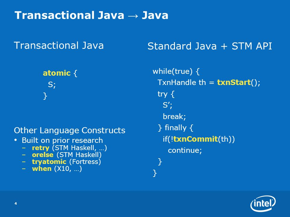 4 Transactional Java Java Transactional Java atomic { S; } Other Language Constructs Built on prior research –retry (STM Haskell, …) –orelse (STM Haskell) –tryatomic (Fortress) –when (X10, …) Standard Java + STM API while(true) { TxnHandle th = txnStart(); try { S; break; } finally { if(!txnCommit(th)) continue; }