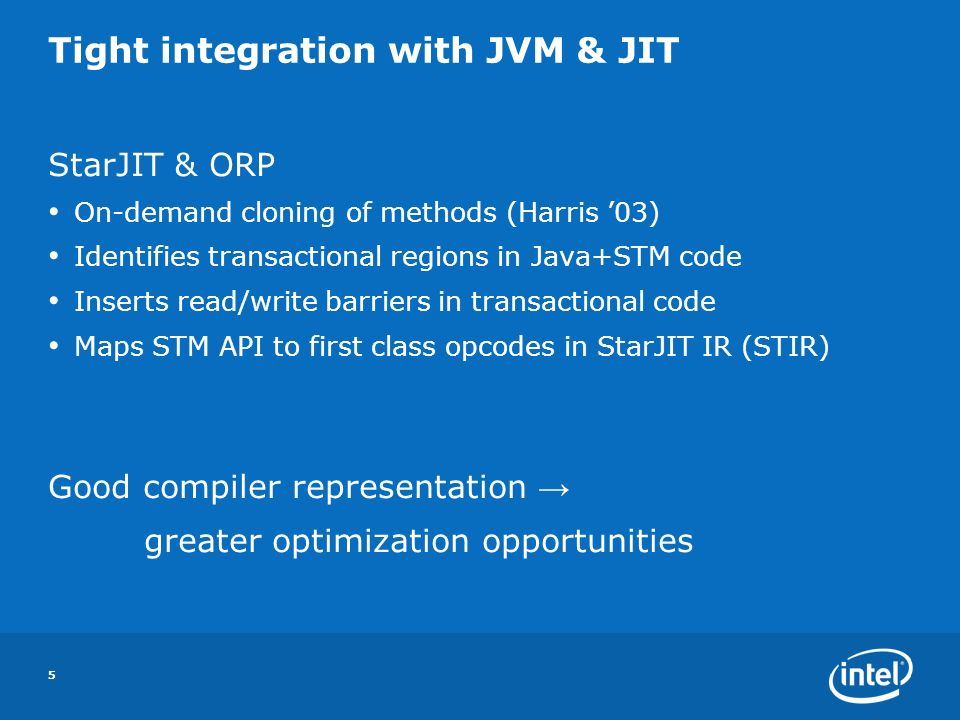 5 Tight integration with JVM & JIT StarJIT & ORP On-demand cloning of methods (Harris 03) Identifies transactional regions in Java+STM code Inserts read/write barriers in transactional code Maps STM API to first class opcodes in StarJIT IR (STIR) Good compiler representation greater optimization opportunities