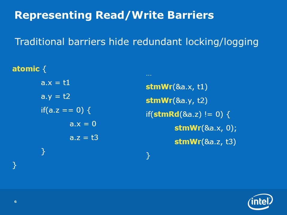 6 Representing Read/Write Barriers atomic { a.x = t1 a.y = t2 if(a.z == 0) { a.x = 0 a.z = t3 } … stmWr(&a.x, t1) stmWr(&a.y, t2) if(stmRd(&a.z) != 0) { stmWr(&a.x, 0); stmWr(&a.z, t3) } Traditional barriers hide redundant locking/logging