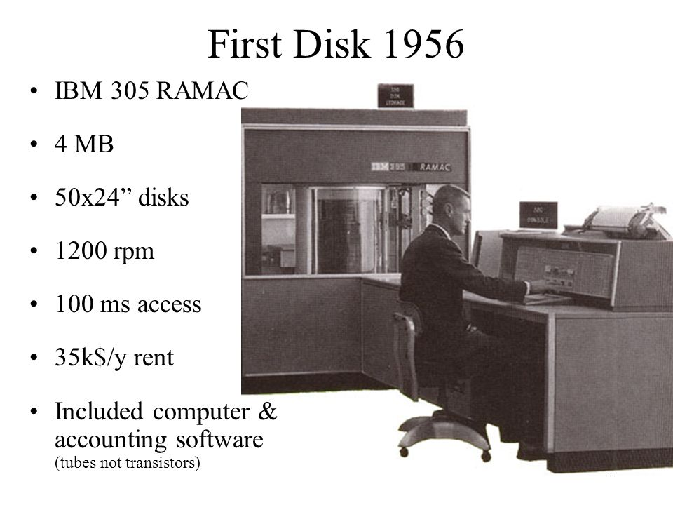 2 First Disk 1956 IBM 305 RAMAC 4 MB 50x24 disks 1200 rpm 100 ms access 35k$/y rent Included computer & accounting software (tubes not transistors)