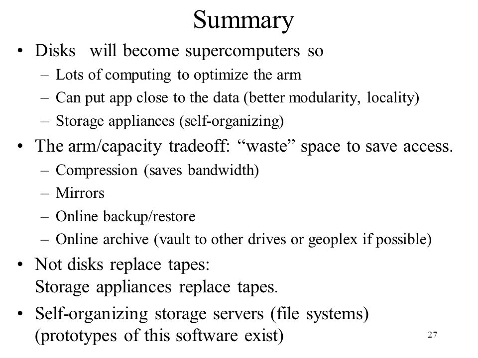 27 Summary Disks will become supercomputers so –Lots of computing to optimize the arm –Can put app close to the data (better modularity, locality) –Storage appliances (self-organizing) The arm/capacity tradeoff: waste space to save access.