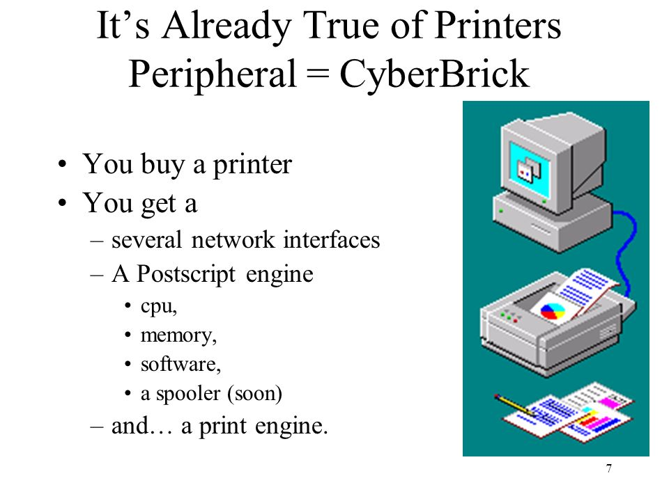 7 Its Already True of Printers Peripheral = CyberBrick You buy a printer You get a –several network interfaces –A Postscript engine cpu, memory, software, a spooler (soon) –and… a print engine.