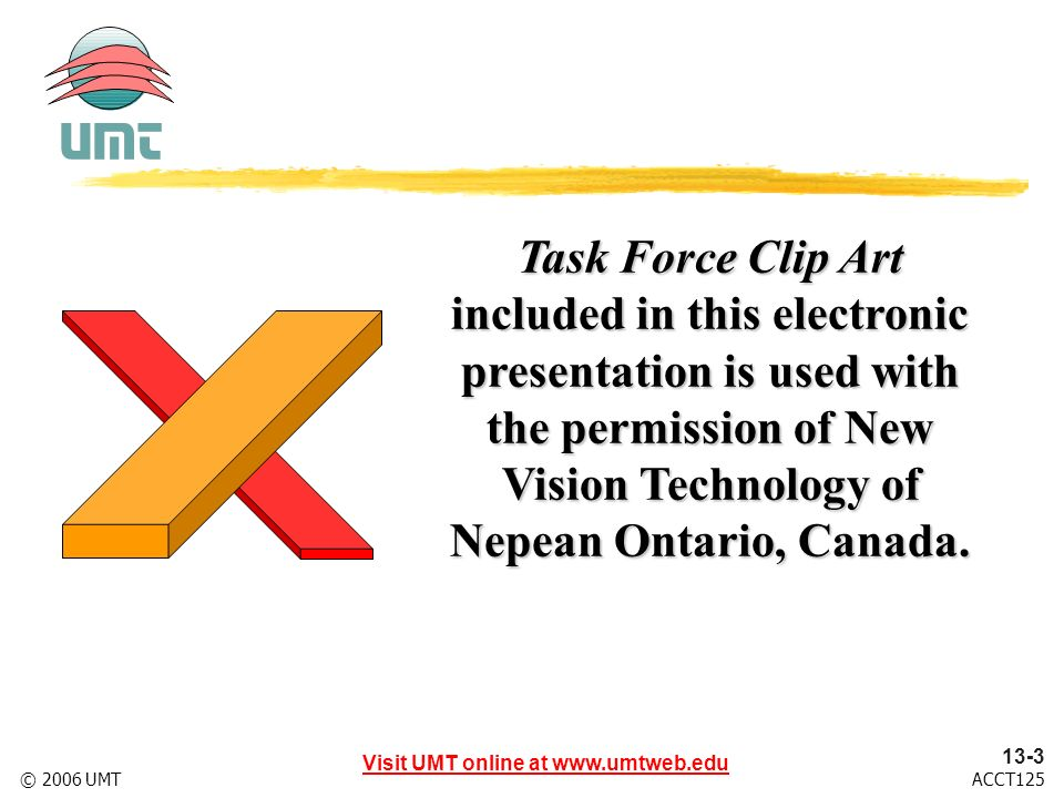 Visit UMT online at www.umtweb.edu 13-3 ACCT125© 2006 UMT Task Force Clip Art included in this electronic presentation is used with the permission of New Vision Technology of Nepean Ontario, Canada.