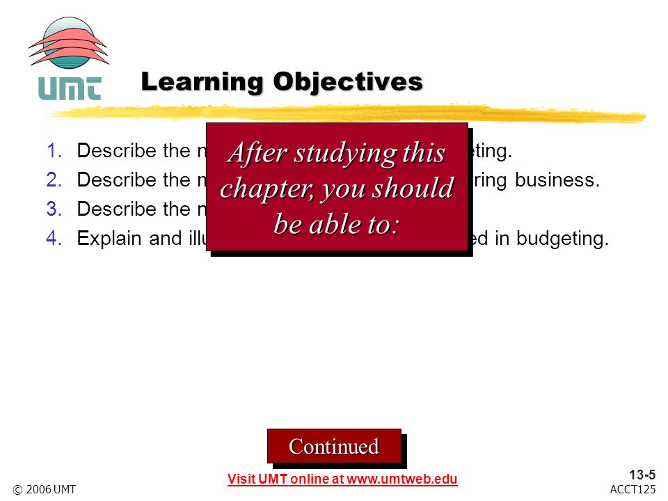 Visit UMT online at www.umtweb.edu 13-5 ACCT125© 2006 UMT ContinuedContinued Learning Objectives 1.Describe the nature and objectives of budgeting.
