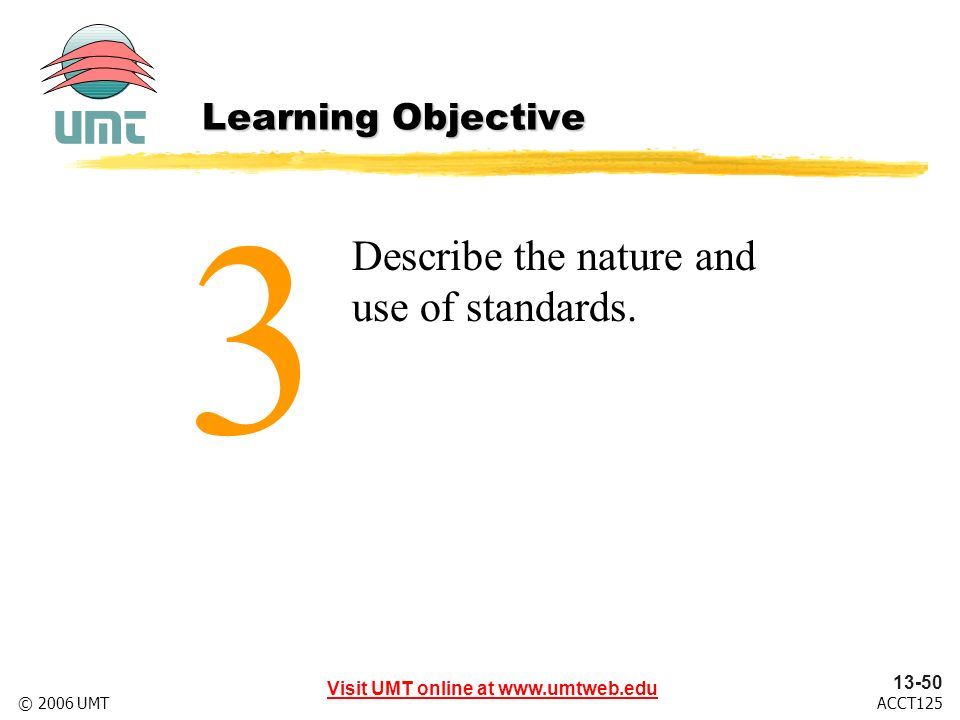 Visit UMT online at www.umtweb.edu 13-50 ACCT125© 2006 UMT Describe the nature and use of standards.