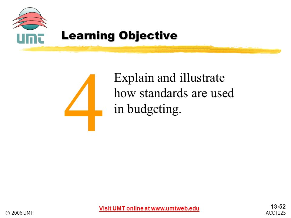 Visit UMT online at www.umtweb.edu 13-52 ACCT125© 2006 UMT Explain and illustrate how standards are used in budgeting.