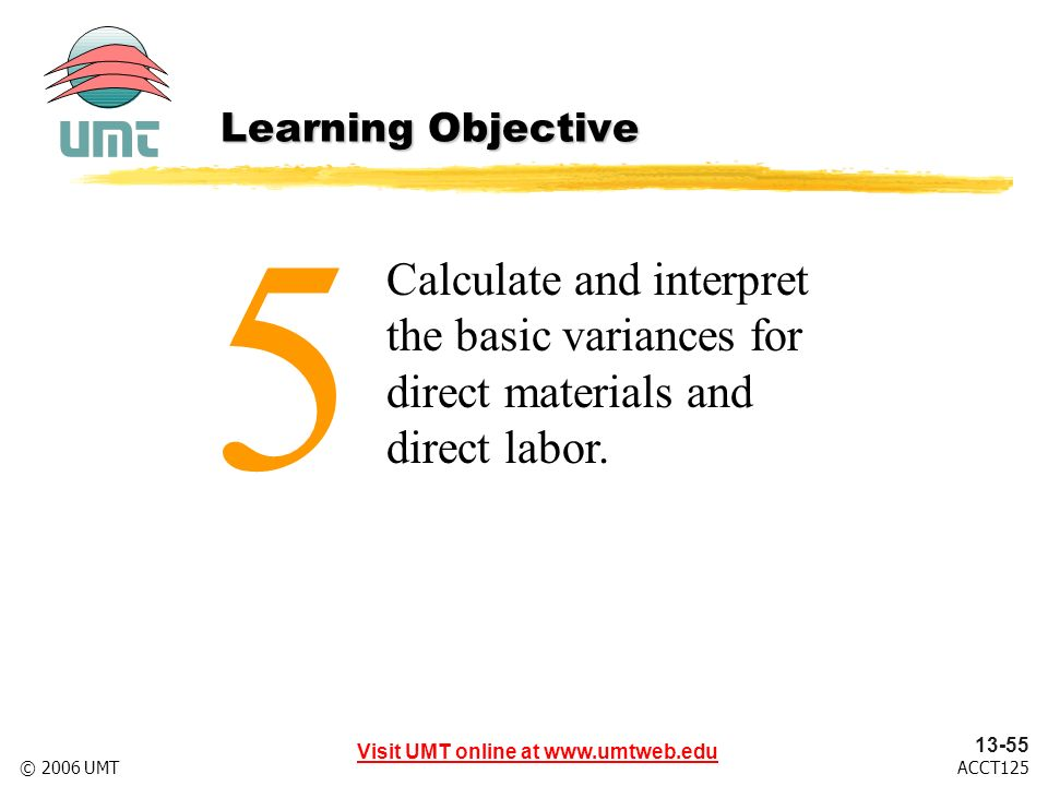 Visit UMT online at www.umtweb.edu 13-55 ACCT125© 2006 UMT Calculate and interpret the basic variances for direct materials and direct labor.