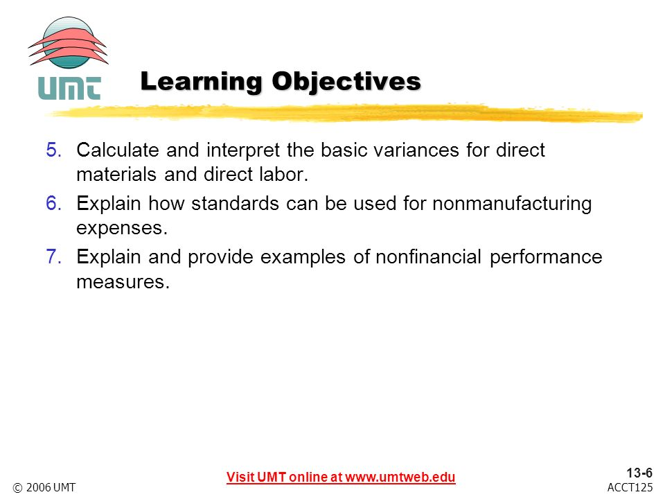 Visit UMT online at www.umtweb.edu 13-6 ACCT125© 2006 UMT Learning Objectives 5.Calculate and interpret the basic variances for direct materials and direct labor.