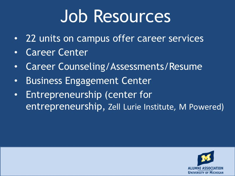 Job Resources 22 units on campus offer career services Career Center Career Counseling/Assessments/Resume Business Engagement Center Entrepreneurship (center for entrepreneurship, Zell Lurie Institute, M Powered)