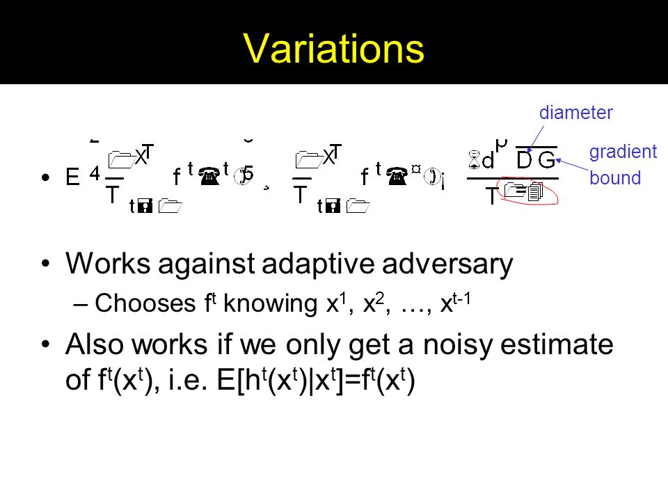 Variations Works against adaptive adversary –Chooses f t knowing x 1, x 2, …, x t-1 Also works if we only get a noisy estimate of f t (x t ), i.e.