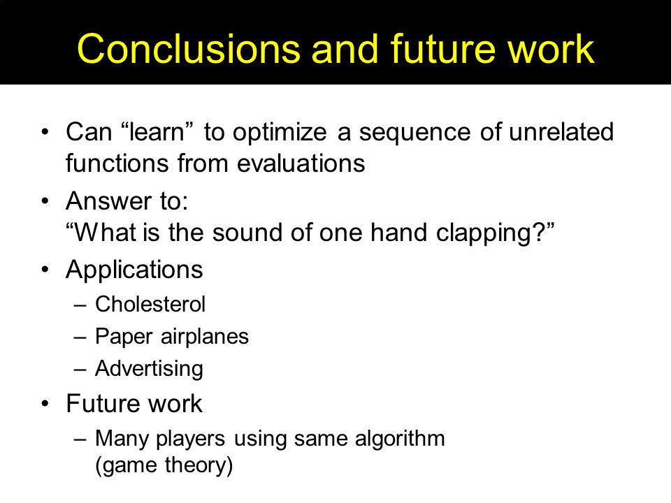 Conclusions and future work Can learn to optimize a sequence of unrelated functions from evaluations Answer to: What is the sound of one hand clapping.